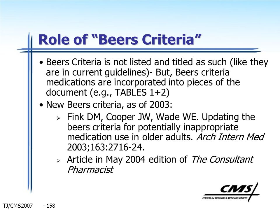 TJ/CMS2007 - 158 Role of Beers Criteria Beers Criteria is not listed and titled as such (like they are in current guidelines)- But, Beers criteria med