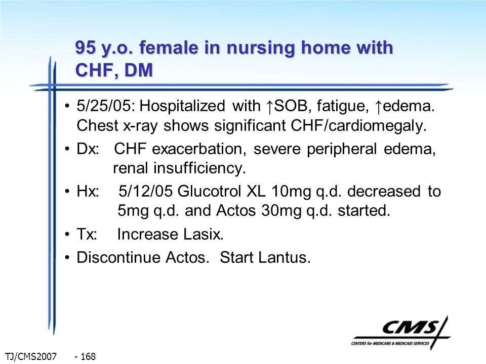 TJ/CMS2007 - 168 95 y.o. female in nursing home with CHF, DM 5/25/05: Hospitalized with SOB, fatigue, edema. Chest x-ray shows significant CHF/cardiom