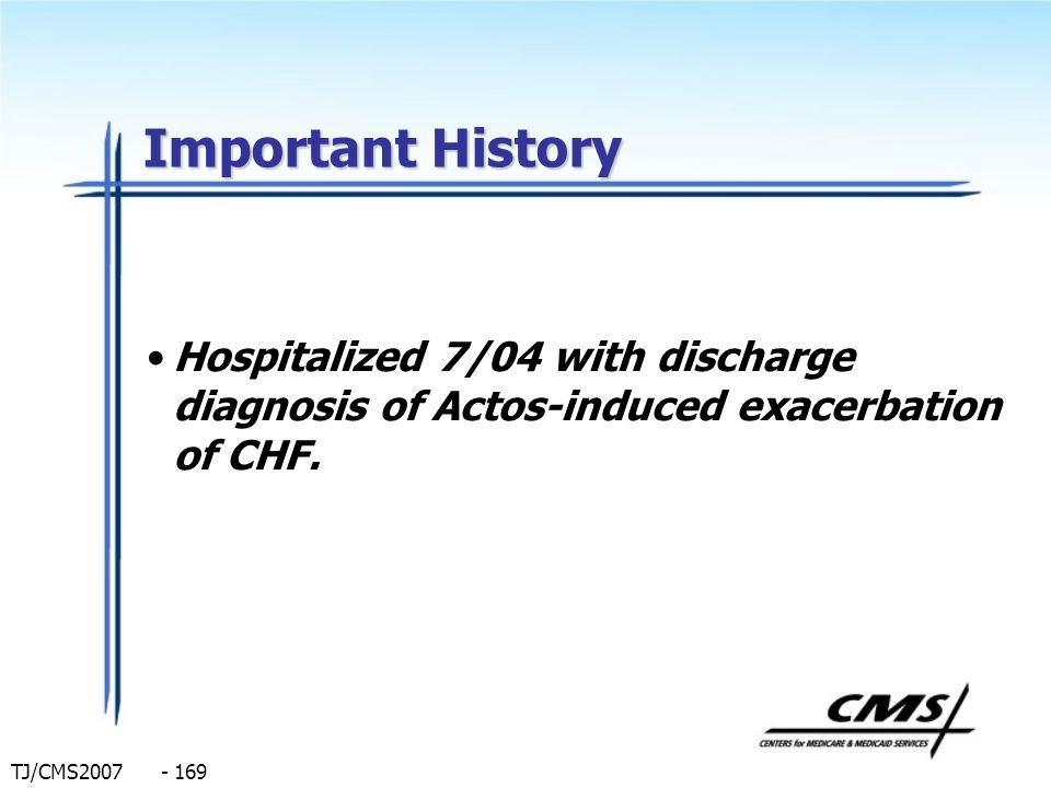 TJ/CMS2007 - 169 Important History Hospitalized 7/04 with discharge diagnosis of Actos-induced exacerbation of CHF.