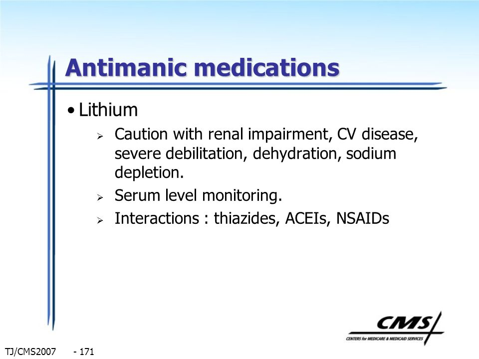 TJ/CMS2007 - 171 Antimanic medications Lithium Caution with renal impairment, CV disease, severe debilitation, dehydration, sodium depletion. Serum le