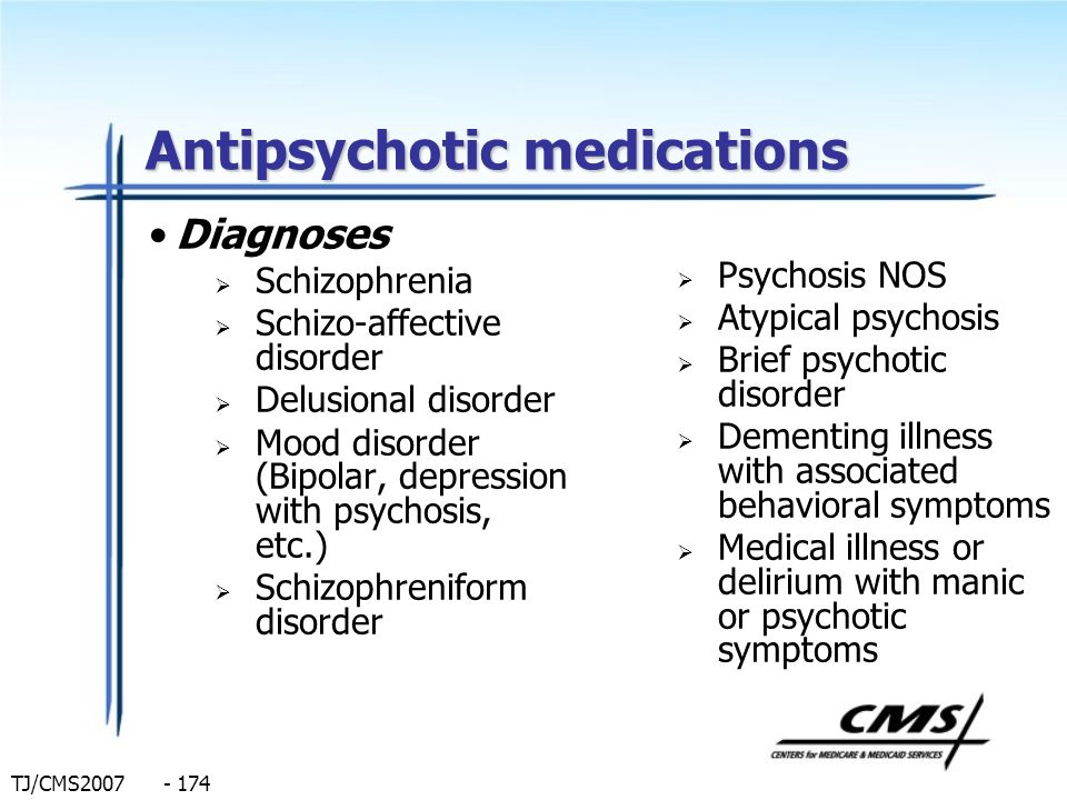 TJ/CMS2007 - 174 Antipsychotic medications Diagnoses Schizophrenia Schizo-affective disorder Delusional disorder Mood disorder (Bipolar, depression wi