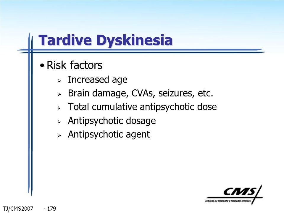 TJ/CMS2007 - 179 Tardive Dyskinesia Risk factors Increased age Brain damage, CVAs, seizures, etc. Total cumulative antipsychotic dose Antipsychotic do