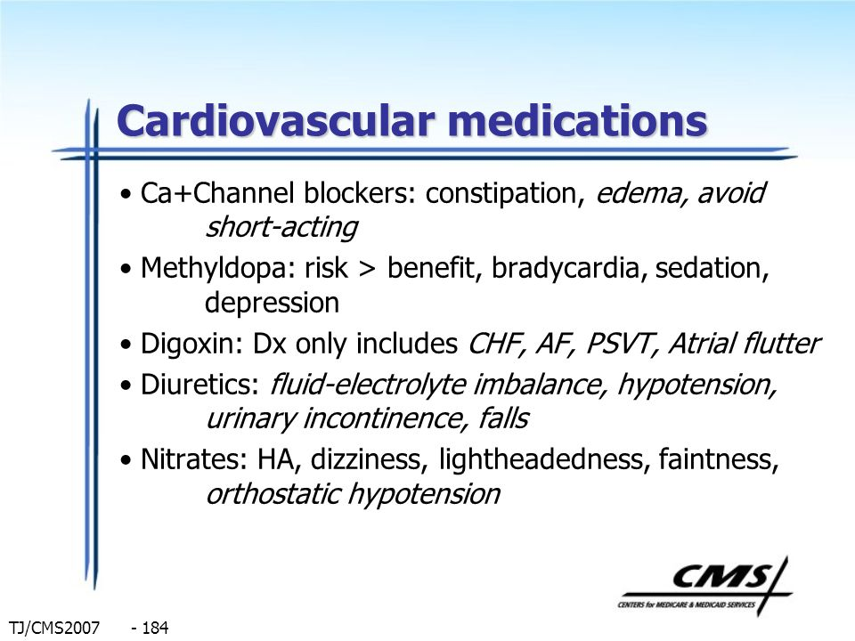TJ/CMS2007 - 184 Cardiovascular medications Ca+Channel blockers: constipation, edema, avoid short-acting Methyldopa: risk > benefit, bradycardia, seda