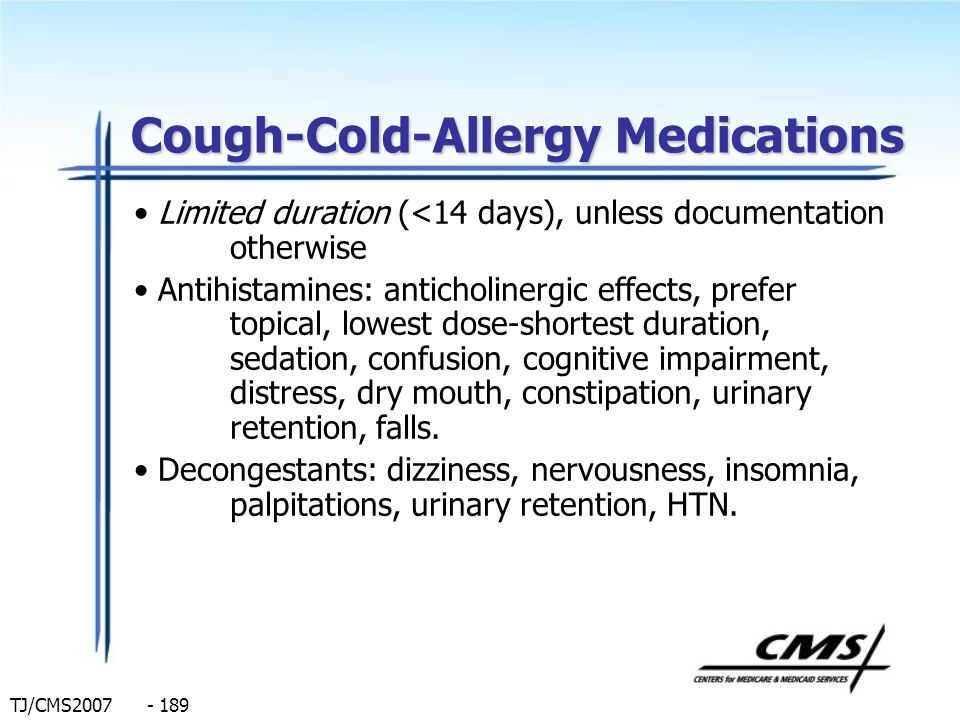 TJ/CMS2007 - 189 Cough-Cold-Allergy Medications Limited duration (<14 days), unless documentation otherwise Antihistamines: anticholinergic effects, p