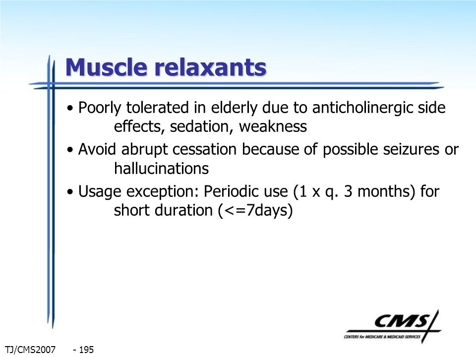 TJ/CMS2007 - 195 Muscle relaxants Poorly tolerated in elderly due to anticholinergic side effects, sedation, weakness Avoid abrupt cessation because o