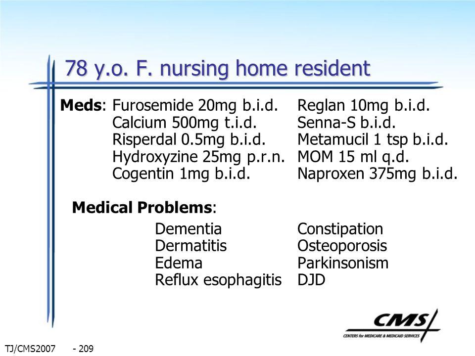 TJ/CMS2007 - 209 78 y.o. F. nursing home resident Meds: Furosemide 20mg b.i.d.Reglan 10mg b.i.d. Calcium 500mg t.i.d.Senna-S b.i.d. Risperdal 0.5mg b.