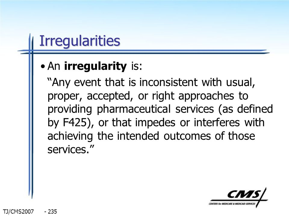 TJ/CMS2007 - 235 Irregularities An irregularity is: Any event that is inconsistent with usual, proper, accepted, or right approaches to providing phar