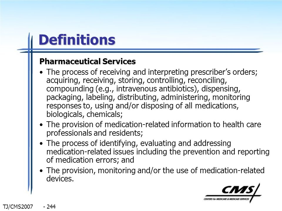 TJ/CMS2007 - 244 Definitions Pharmaceutical Services The process of receiving and interpreting prescribers orders; acquiring, receiving, storing, cont
