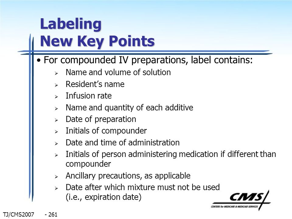 TJ/CMS2007 - 261 Labeling New Key Points For compounded IV preparations, label contains: Name and volume of solution Residents name Infusion rate Name