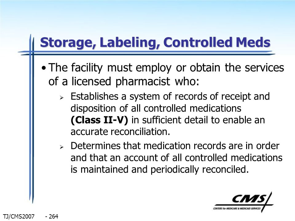 TJ/CMS2007 - 264 Storage, Labeling, Controlled Meds The facility must employ or obtain the services of a licensed pharmacist who: Establishes a system