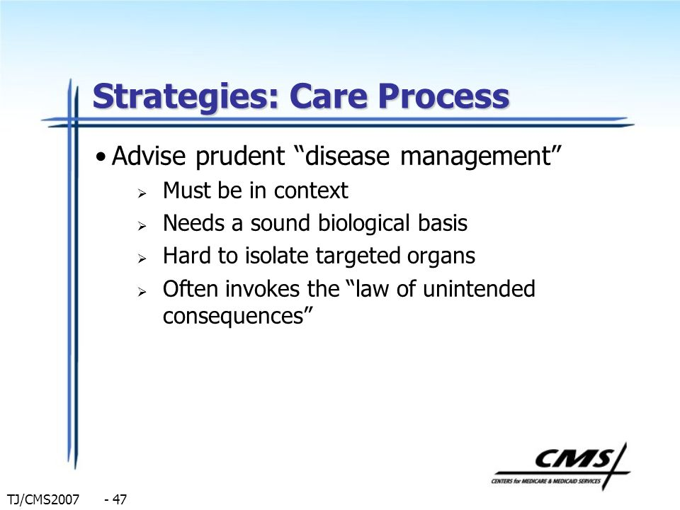TJ/CMS2007 - 47 Strategies: Care Process Advise prudent disease management Must be in context Needs a sound biological basis Hard to isolate targeted