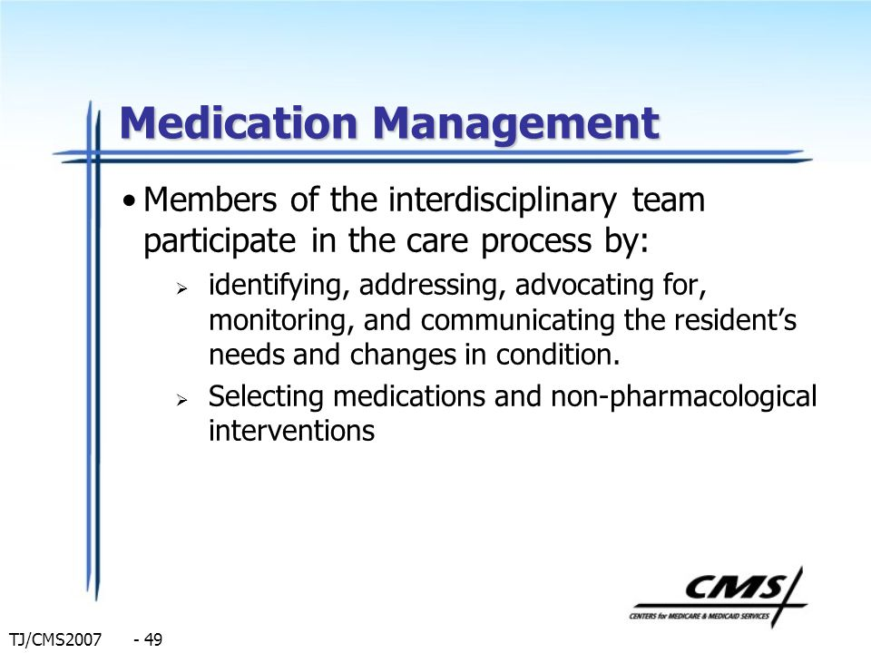 TJ/CMS2007 - 49 Medication Management Members of the interdisciplinary team participate in the care process by: identifying, addressing, advocating fo