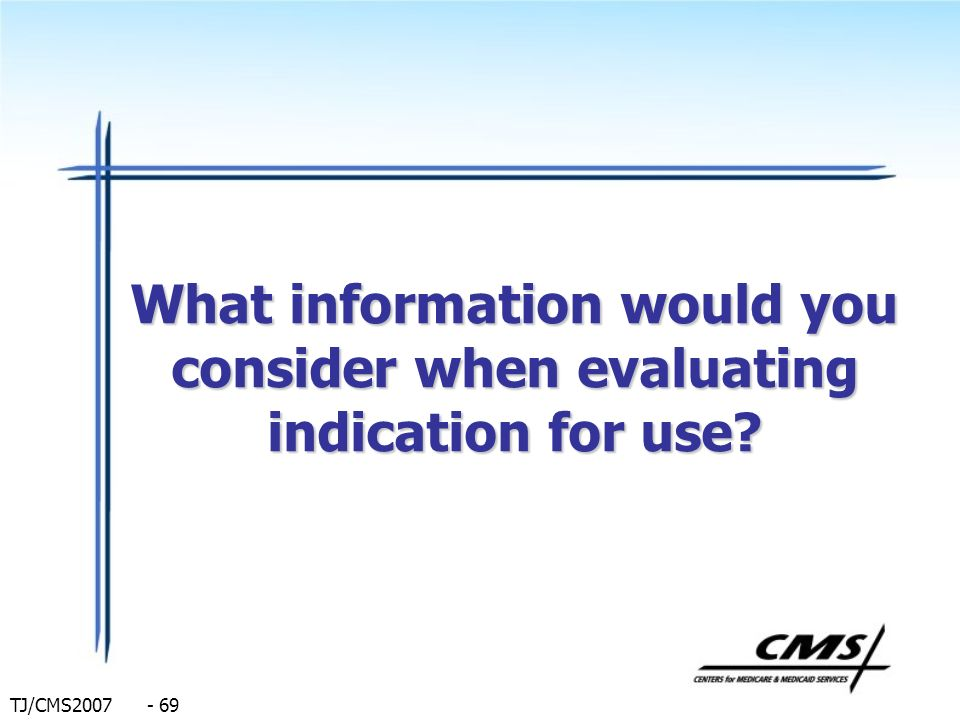 TJ/CMS2007 - 69 What information would you consider when evaluating indication for use?
