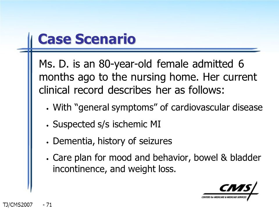 TJ/CMS2007 - 71 Case Scenario Ms. D. is an 80-year-old female admitted 6 months ago to the nursing home. Her current clinical record describes her as