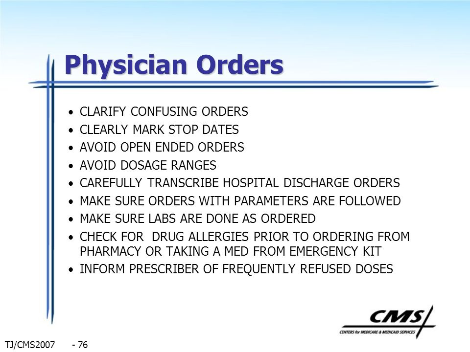 TJ/CMS2007 - 76 Physician Orders CLARIFY CONFUSING ORDERS CLEARLY MARK STOP DATES AVOID OPEN ENDED ORDERS AVOID DOSAGE RANGES CAREFULLY TRANSCRIBE HOS