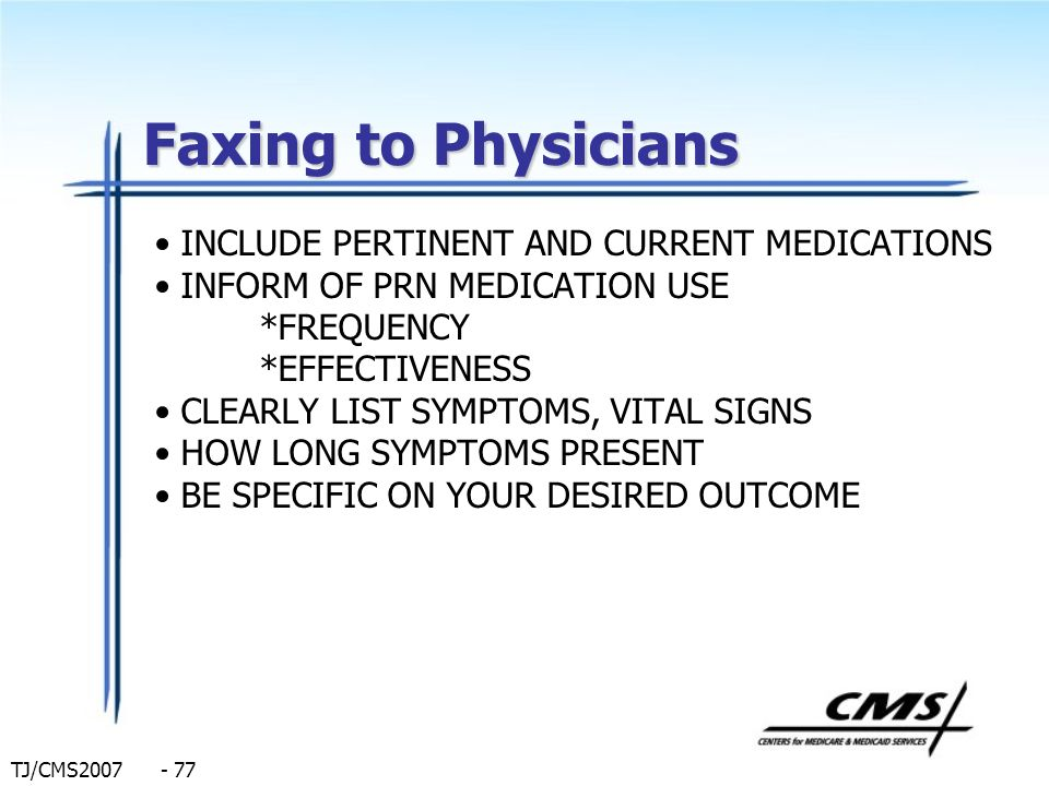 TJ/CMS2007 - 77 Faxing to Physicians INCLUDE PERTINENT AND CURRENT MEDICATIONS INFORM OF PRN MEDICATION USE *FREQUENCY *EFFECTIVENESS CLEARLY LIST SYM