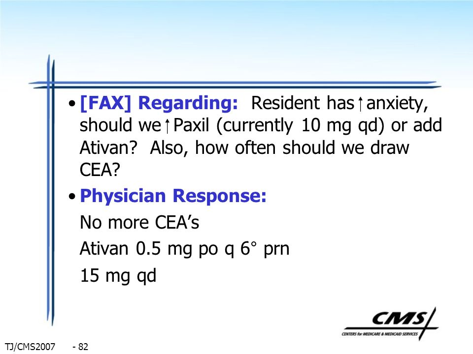 TJ/CMS2007 - 82 [FAX] Regarding: Resident has anxiety, should we Paxil (currently 10 mg qd) or add Ativan? Also, how often should we draw CEA? Physici