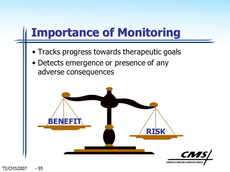 TJ/CMS2007 - 95 Importance of Monitoring Tracks progress towards therapeutic goals Detects emergence or presence of any adverse consequences BENEFIT R
