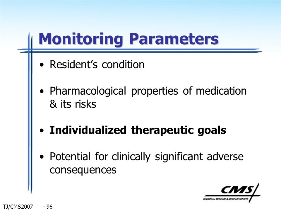 TJ/CMS2007 - 96 Monitoring Parameters Residents condition Pharmacological properties of medication & its risks Individualized therapeutic goals Potent