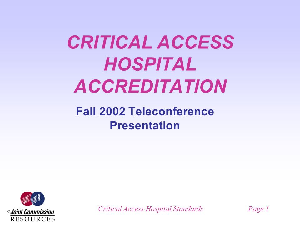 Critical Access Hospital StandardsPage 1 CRITICAL ACCESS HOSPITAL ACCREDITATION Fall 2002 Teleconference Presentation