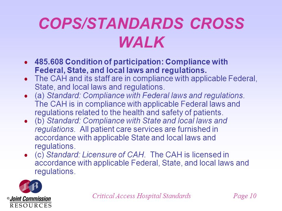Critical Access Hospital StandardsPage 10 COPS/STANDARDS CROSS WALK Condition of participation: Compliance with Federal, State, and local laws and regulations.