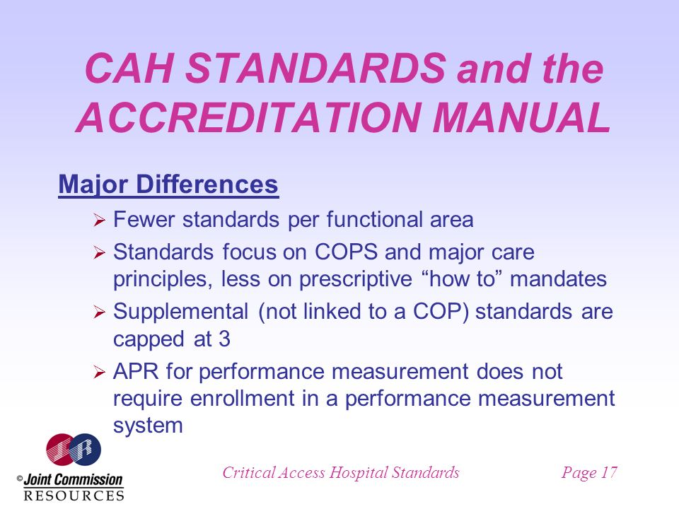 Critical Access Hospital StandardsPage 17 CAH STANDARDS and the ACCREDITATION MANUAL Major Differences Fewer standards per functional area Standards focus on COPS and major care principles, less on prescriptive how to mandates Supplemental (not linked to a COP) standards are capped at 3 APR for performance measurement does not require enrollment in a performance measurement system