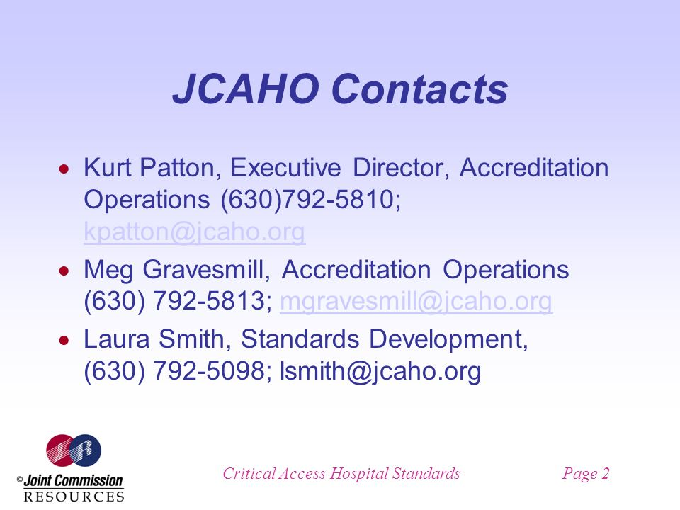 Critical Access Hospital StandardsPage 2 JCAHO Contacts Kurt Patton, Executive Director, Accreditation Operations (630) ;  Meg Gravesmill, Accreditation Operations (630) ; Laura Smith, Standards Development, (630) ;