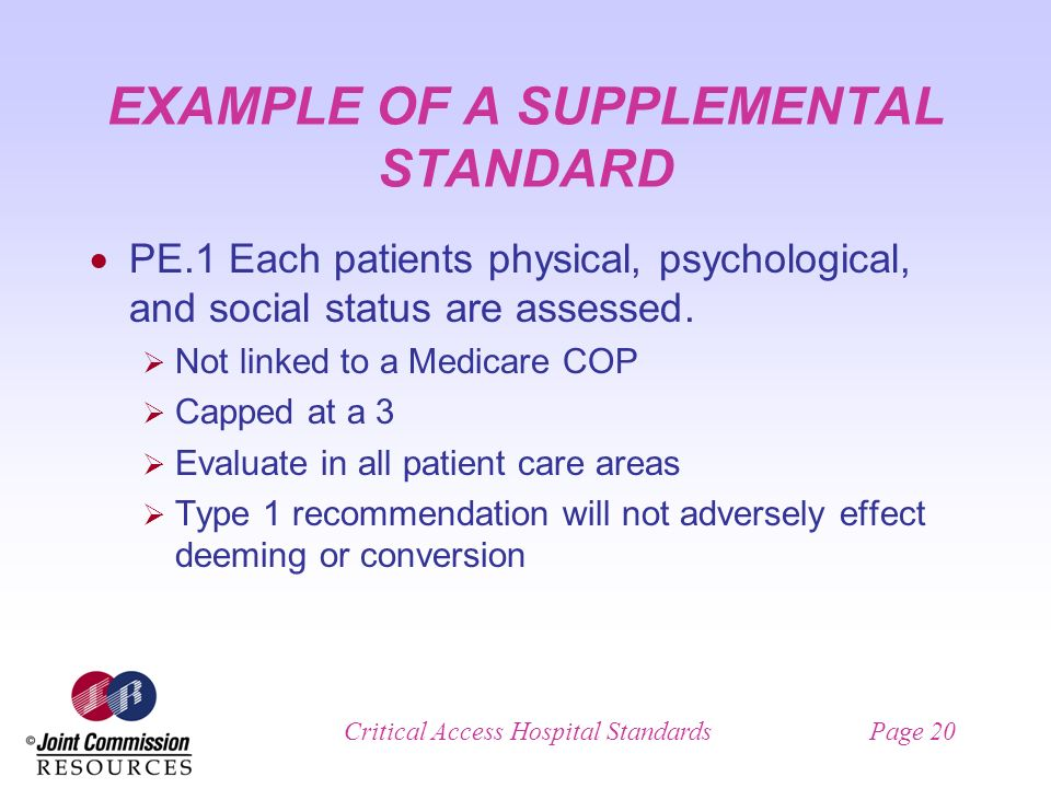 Critical Access Hospital StandardsPage 20 EXAMPLE OF A SUPPLEMENTAL STANDARD PE.1 Each patients physical, psychological, and social status are assessed.