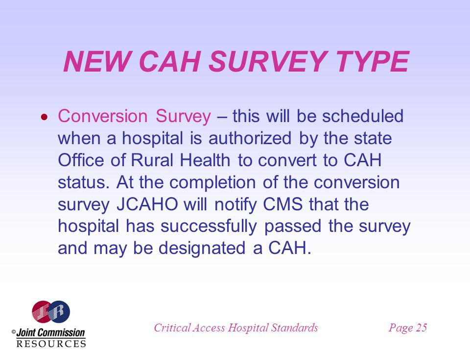 Critical Access Hospital StandardsPage 25 NEW CAH SURVEY TYPE Conversion Survey – this will be scheduled when a hospital is authorized by the state Office of Rural Health to convert to CAH status.