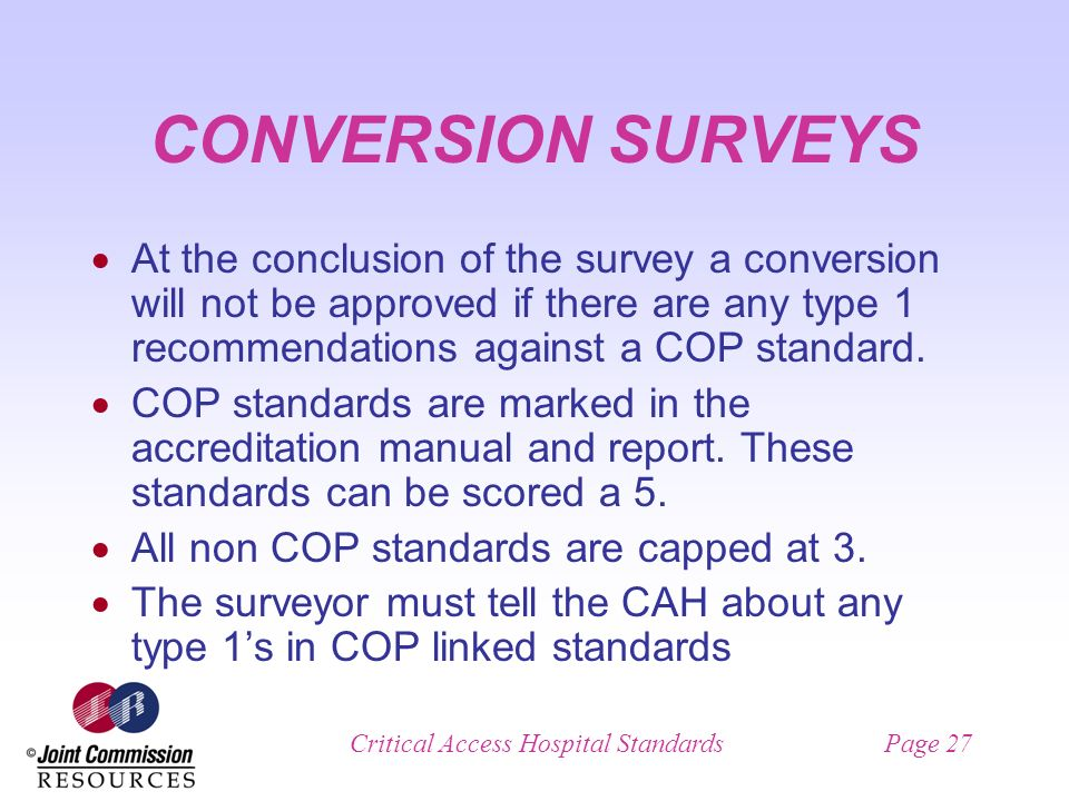 Critical Access Hospital StandardsPage 27 CONVERSION SURVEYS At the conclusion of the survey a conversion will not be approved if there are any type 1 recommendations against a COP standard.