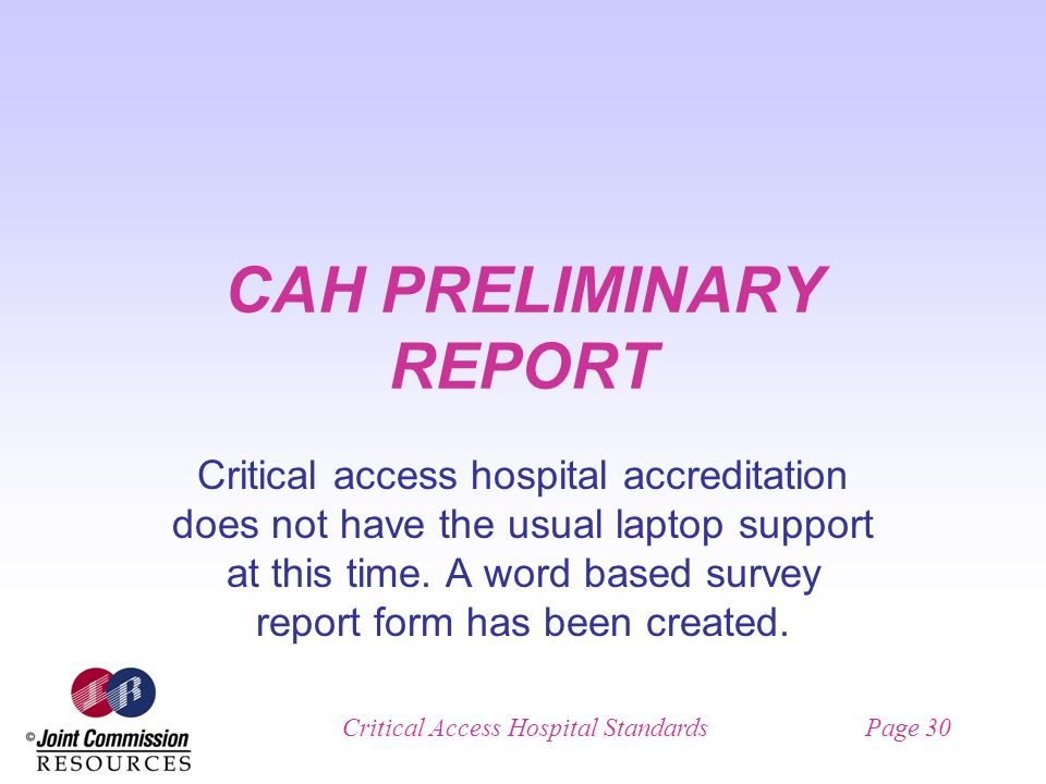 Critical Access Hospital StandardsPage 30 CAH PRELIMINARY REPORT Critical access hospital accreditation does not have the usual laptop support at this time.