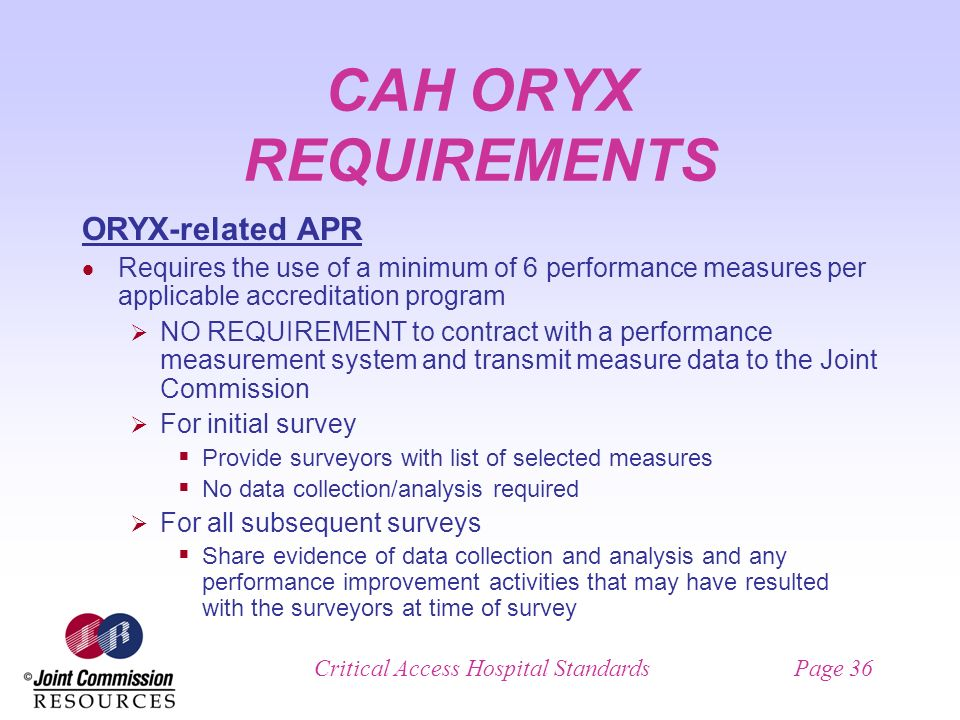 Critical Access Hospital StandardsPage 36 CAH ORYX REQUIREMENTS ORYX-related APR Requires the use of a minimum of 6 performance measures per applicable accreditation program NO REQUIREMENT to contract with a performance measurement system and transmit measure data to the Joint Commission For initial survey Provide surveyors with list of selected measures No data collection/analysis required For all subsequent surveys Share evidence of data collection and analysis and any performance improvement activities that may have resulted with the surveyors at time of survey