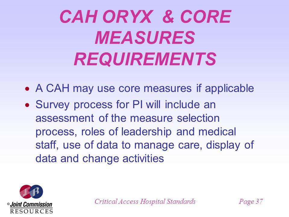 Critical Access Hospital StandardsPage 37 CAH ORYX & CORE MEASURES REQUIREMENTS A CAH may use core measures if applicable Survey process for PI will include an assessment of the measure selection process, roles of leadership and medical staff, use of data to manage care, display of data and change activities