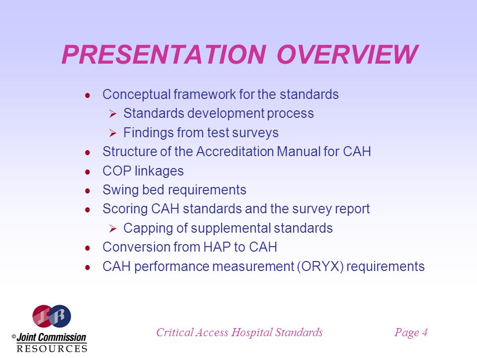 Critical Access Hospital StandardsPage 4 PRESENTATION OVERVIEW Conceptual framework for the standards Standards development process Findings from test surveys Structure of the Accreditation Manual for CAH COP linkages Swing bed requirements Scoring CAH standards and the survey report Capping of supplemental standards Conversion from HAP to CAH CAH performance measurement (ORYX) requirements