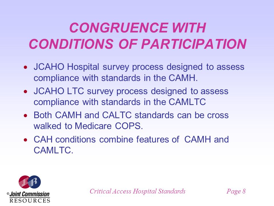 Critical Access Hospital StandardsPage 8 CONGRUENCE WITH CONDITIONS OF PARTICIPATION JCAHO Hospital survey process designed to assess compliance with standards in the CAMH.
