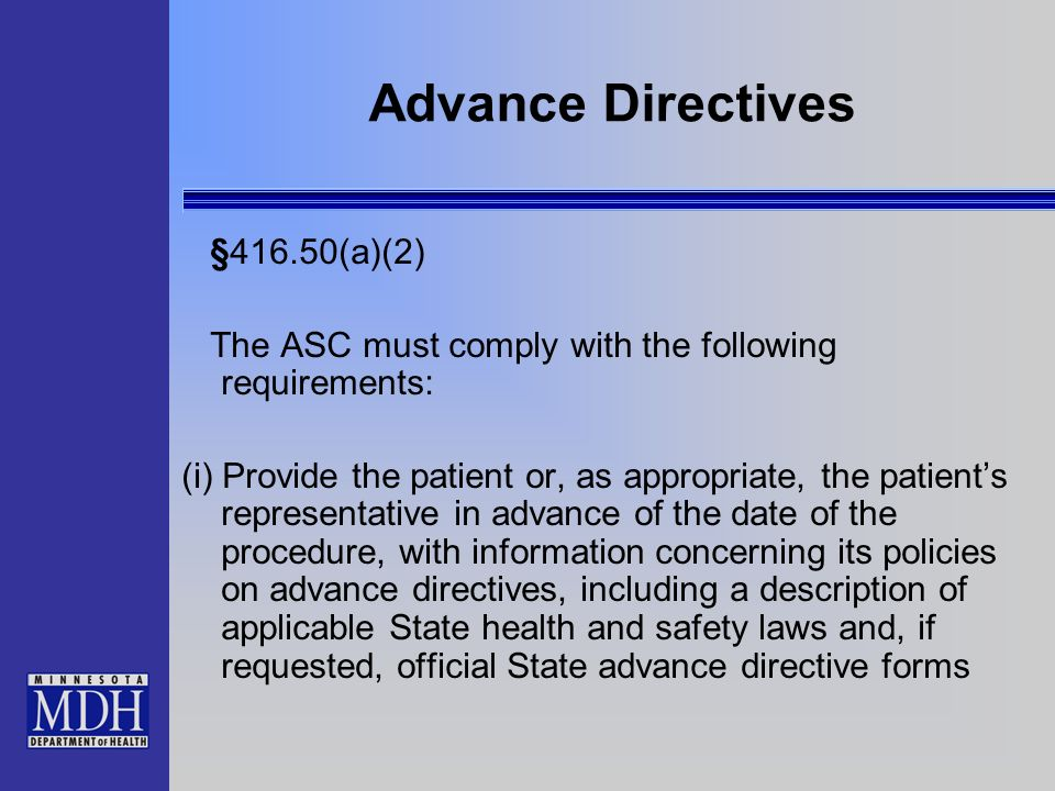 Advance Directives §416.50(a)(2) The ASC must comply with the following requirements: (i) Provide the patient or, as appropriate, the patients represe