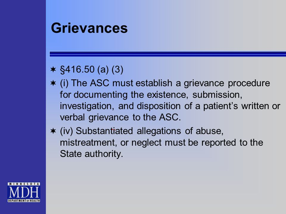 Grievances §416.50 (a) (3) (i) The ASC must establish a grievance procedure for documenting the existence, submission, investigation, and disposition