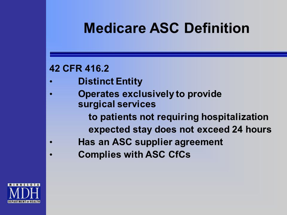 Medicare ASC Definition 42 CFR 416.2 Distinct Entity Operates exclusively to provide surgical services to patients not requiring hospitalization expec