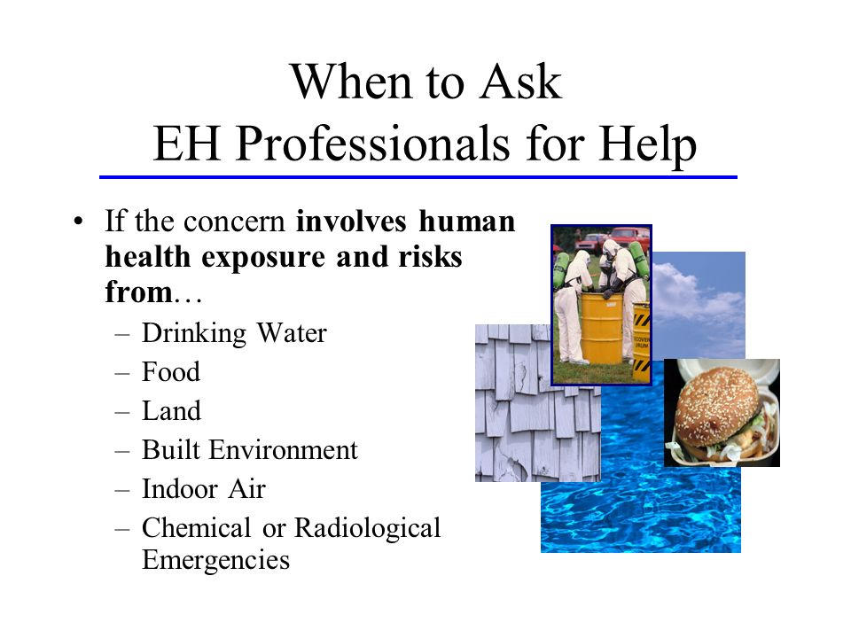 When to Ask EH Professionals for Help If the concern involves human health exposure and risks from… –Drinking Water –Food –Land –Built Environment –Indoor Air –Chemical or Radiological Emergencies