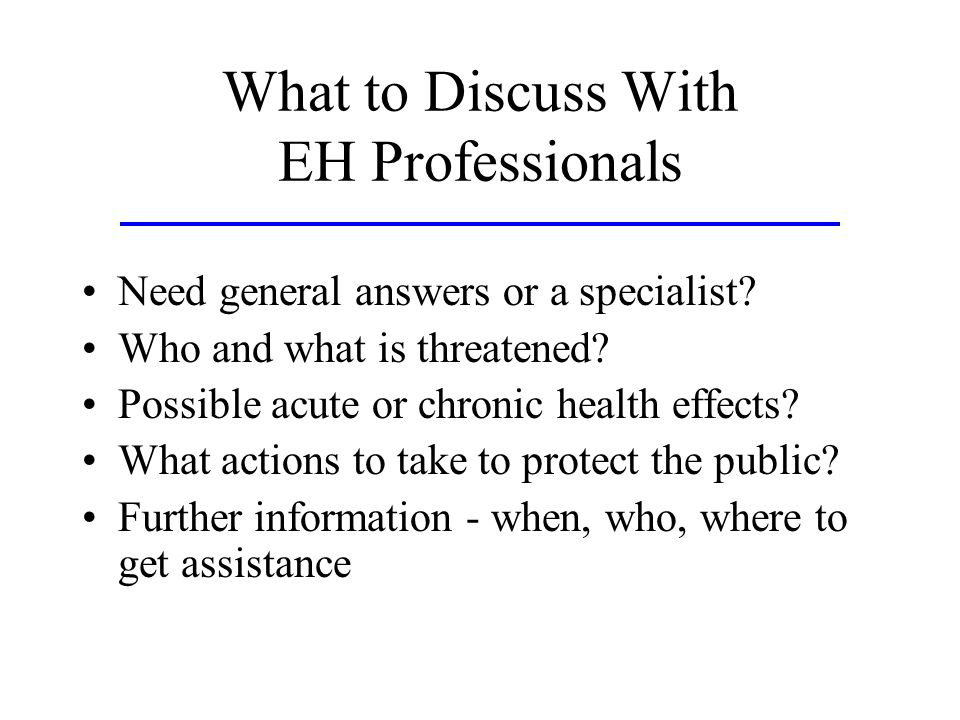 What to Discuss With EH Professionals Need general answers or a specialist? Who and what is threatened? Possible acute or chronic health effects? What