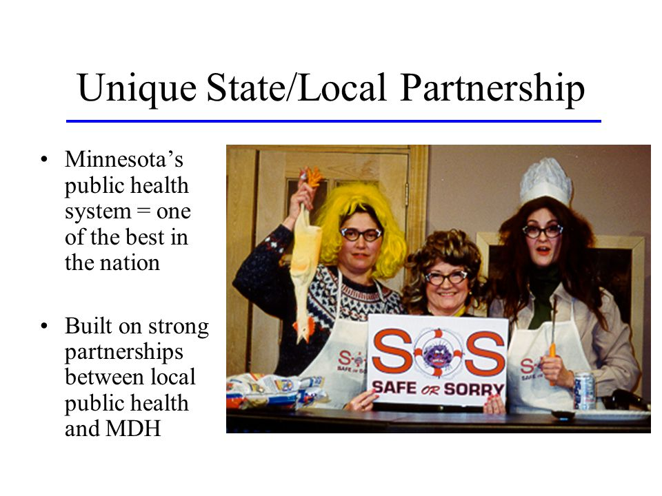 Unique State/Local Partnership Minnesotas public health system = one of the best in the nation Built on strong partnerships between local public health and MDH
