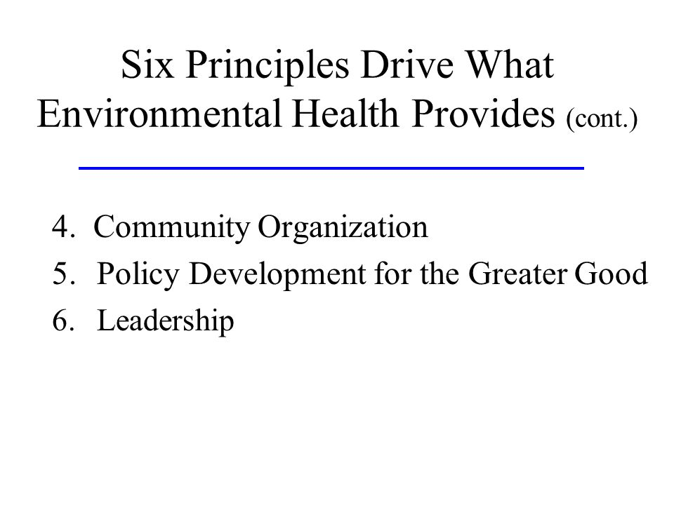 Six Principles Drive What Environmental Health Provides (cont.) 4. Community Organization 5.Policy Development for the Greater Good 6.Leadership