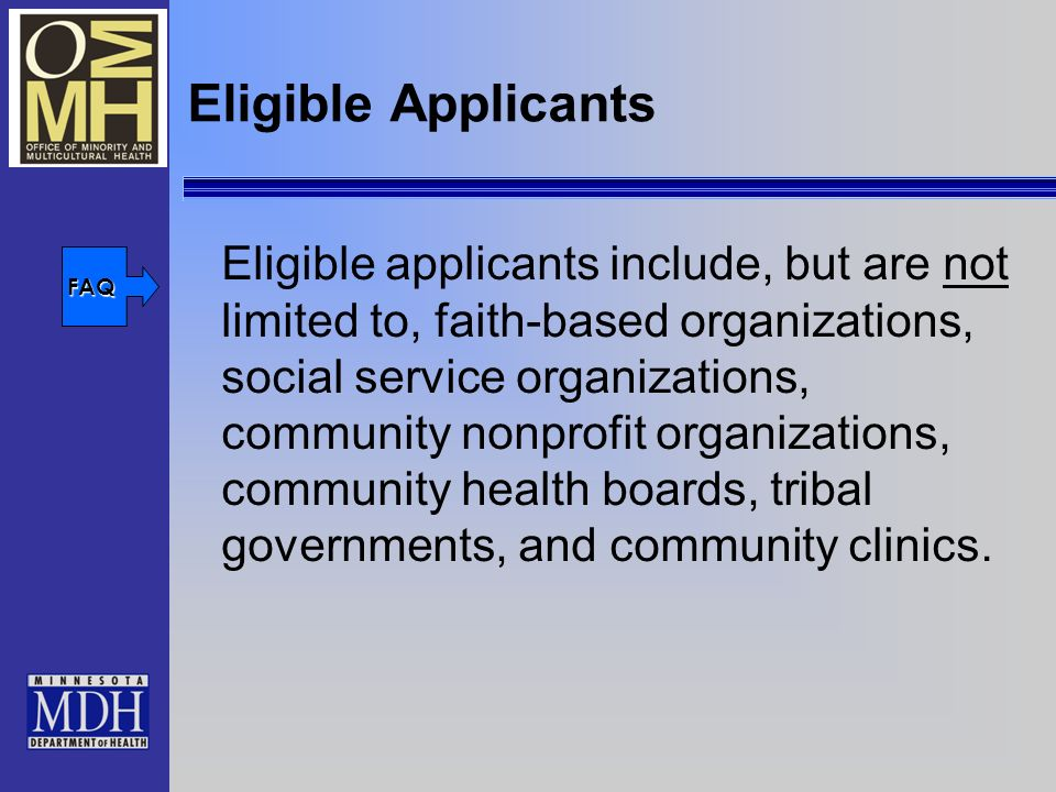 Eligible Applicants Eligible applicants include, but are not limited to, faith-based organizations, social service organizations, community nonprofit organizations, community health boards, tribal governments, and community clinics.