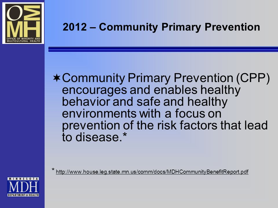 2012 – Community Primary Prevention Community Primary Prevention (CPP) encourages and enables healthy behavior and safe and healthy environments with a focus on prevention of the risk factors that lead to disease.* * http://www.house.leg.state.mn.us/comm/docs/MDHCommunityBenefitReport.pdfhttp://www.house.leg.state.mn.us/comm/docs/MDHCommunityBenefitReport.pdf
