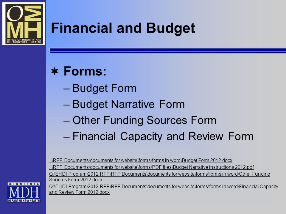 Financial and Budget Forms: –Budget Form –Budget Narrative Form –Other Funding Sources Form –Financial Capacity and Review Form..\RFP Documents\documents for website\forms\forms in word\Budget Form 2012.docx..\RFP Documents\documents for website\forms\PDF files\Budget Narrative instructions 2012.pdf Q:\EHDI Program\2012 RFP\RFP Documents\documents for website\forms\forms in word\Other Funding Sources Form 2012.docx Q:\EHDI Program\2012 RFP\RFP Documents\documents for website\forms\forms in word\Financial Capacity and Review Form 2012.docx