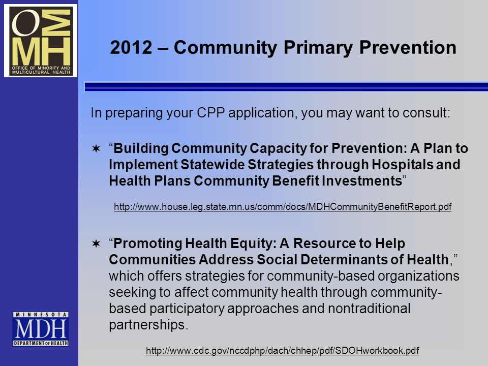 2012 – Community Primary Prevention In preparing your CPP application, you may want to consult: Building Community Capacity for Prevention: A Plan to Implement Statewide Strategies through Hospitals and Health Plans Community Benefit Investments http://www.house.leg.state.mn.us/comm/docs/MDHCommunityBenefitReport.pdf Promoting Health Equity: A Resource to Help Communities Address Social Determinants of Health, which offers strategies for community-based organizations seeking to affect community health through community- based participatory approaches and nontraditional partnerships.