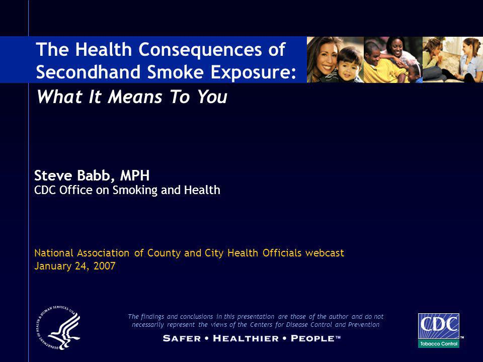 Steve Babb, MPH CDC Office on Smoking and Health National Association of County and City Health Officials webcast January 24, 2007 The Health Conseque