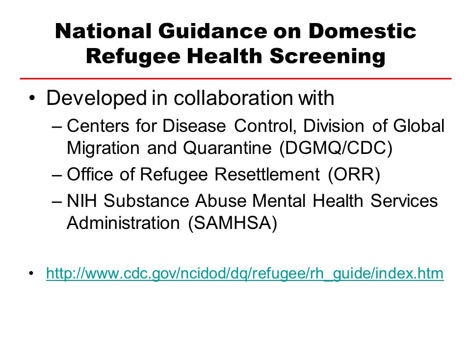 National Guidance on Domestic Refugee Health Screening Developed in collaboration with –Centers for Disease Control, Division of Global Migration and