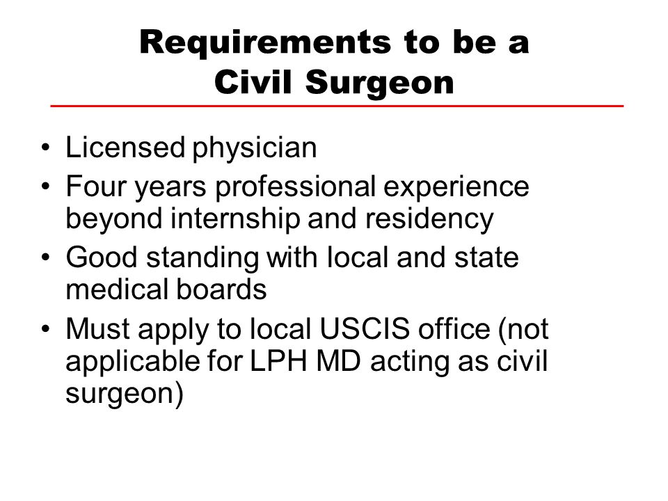 Requirements to be a Civil Surgeon Licensed physician Four years professional experience beyond internship and residency Good standing with local and