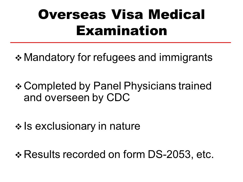 Overseas Visa Medical Examination Mandatory for refugees and immigrants Completed by Panel Physicians trained and overseen by CDC Is exclusionary in n